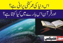 اس دنیا کی عمر کتنی پرانی ہے ؟ اور قرآن اس بارے میں کیا کہتا ہے؟